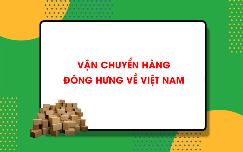 Vận chuyển hàng từ Đông Hưng về Việt Nam Hachina giá siêu rẻ