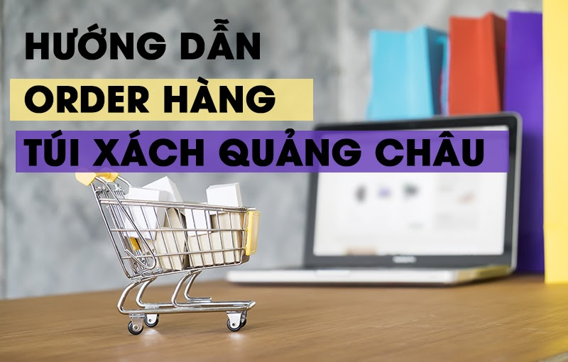Hướng dẫn order hàng túi xách Quảng Châu
